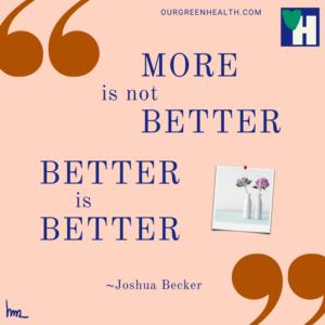 More is not better. Better is better. ~Joshua Becker